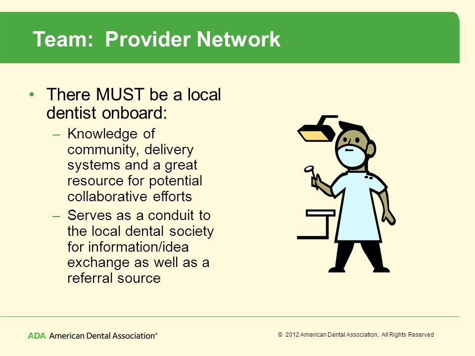 © 2012 American Dental Association, All Rights Reserved Team: Provider Network There MUST be a local dentist onboard: –Knowledge of community, deliver