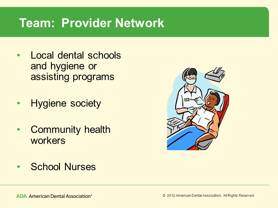 © 2012 American Dental Association, All Rights Reserved Team: Provider Network Local dental schools and hygiene or assisting programs Hygiene society