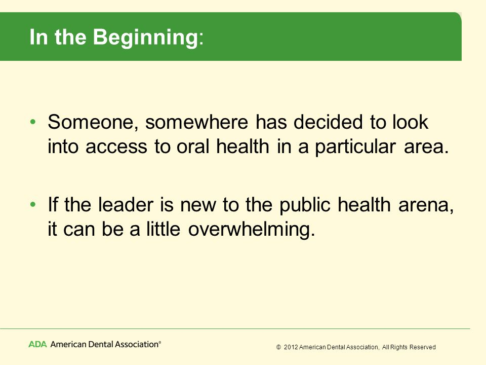 © 2012 American Dental Association, All Rights Reserved In the Beginning: Someone, somewhere has decided to look into access to oral health in a parti