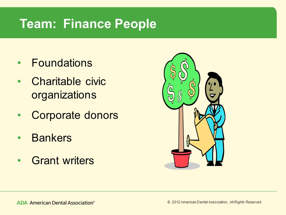 © 2012 American Dental Association, All Rights Reserved Team: Finance People Foundations Charitable civic organizations Corporate donors Bankers Grant