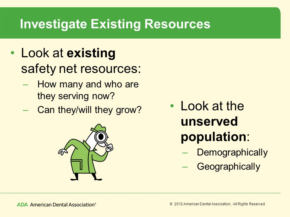 © 2012 American Dental Association, All Rights Reserved Investigate Existing Resources Look at existing safety net resources: –How many and who are th