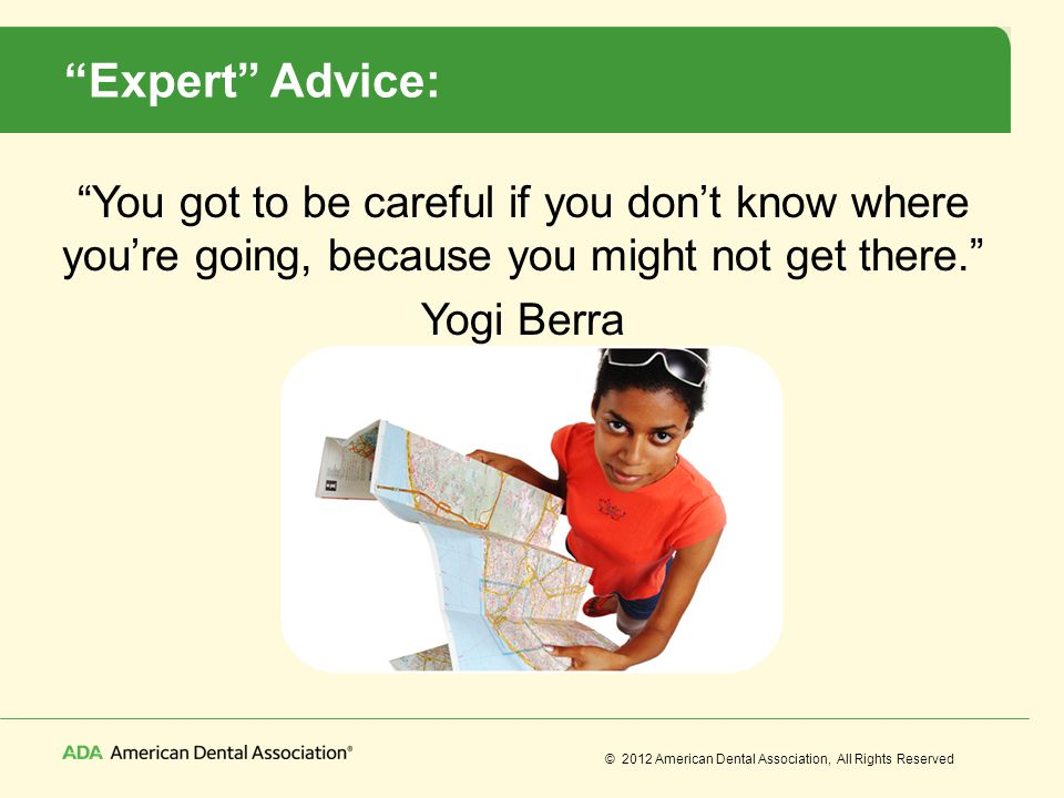 © 2012 American Dental Association, All Rights Reserved Expert Advice: You got to be careful if you dont know where youre going, because you might not
