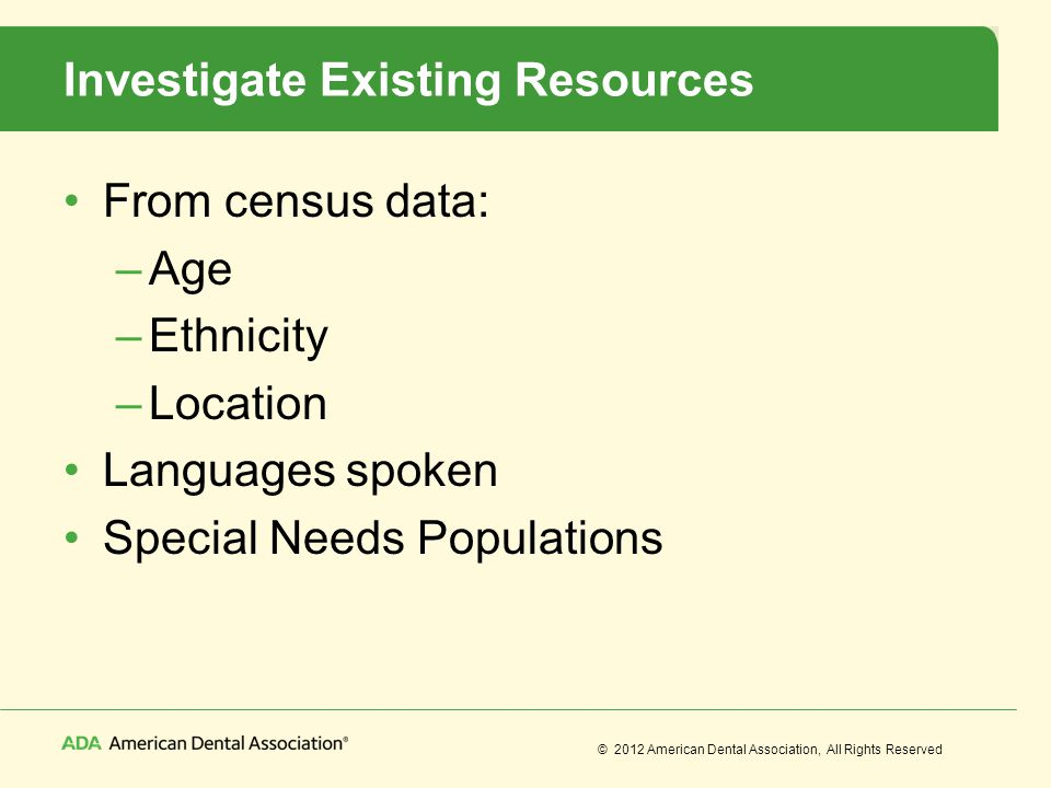 © 2012 American Dental Association, All Rights Reserved Investigate Existing Resources From census data: –Age –Ethnicity –Location Languages spoken Sp