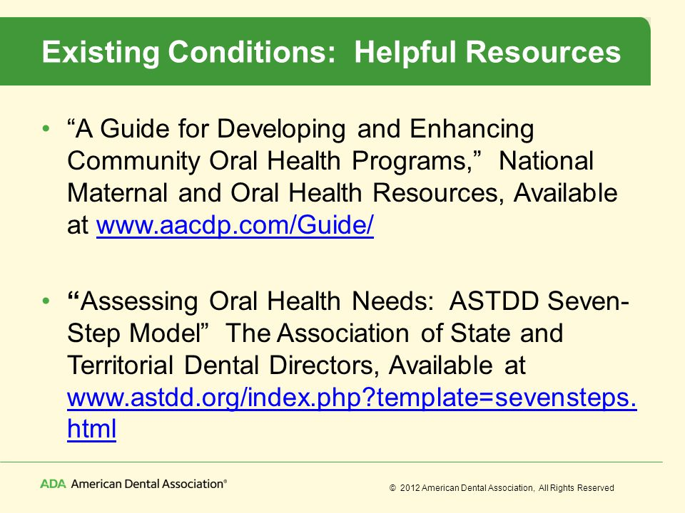 © 2012 American Dental Association, All Rights Reserved Existing Conditions: Helpful Resources A Guide for Developing and Enhancing Community Oral Hea