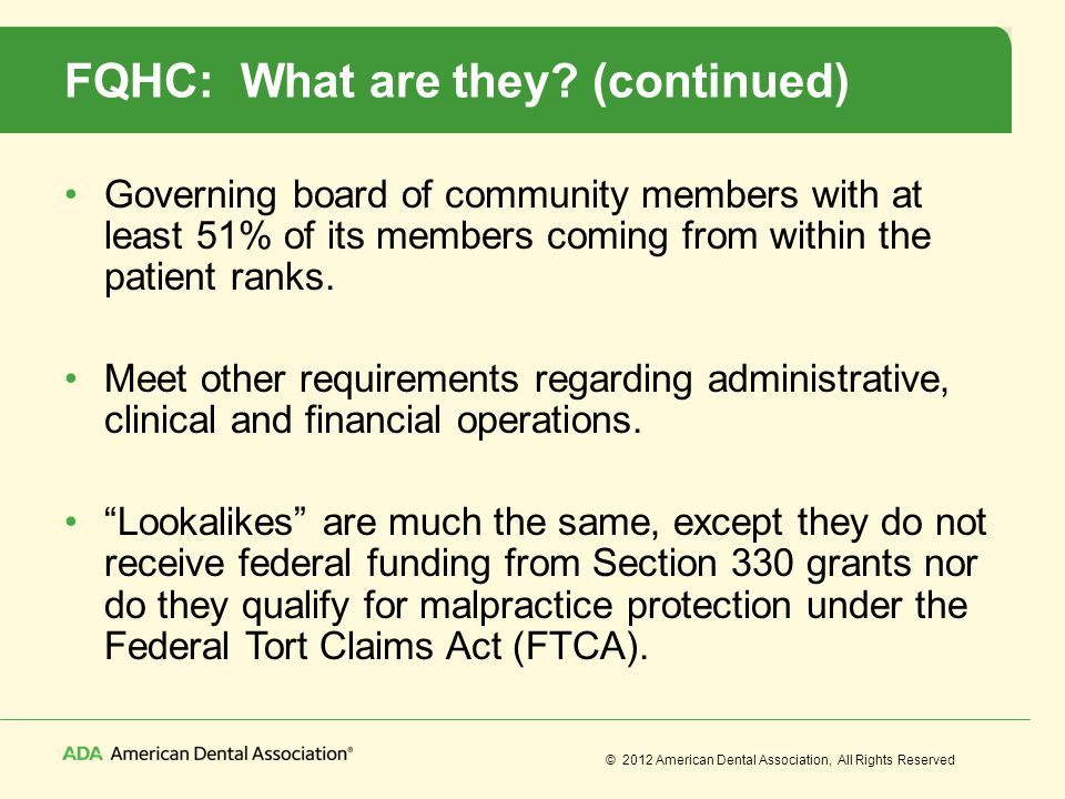 © 2012 American Dental Association, All Rights Reserved FQHC: What are they? (continued) Governing board of community members with at least 51% of its