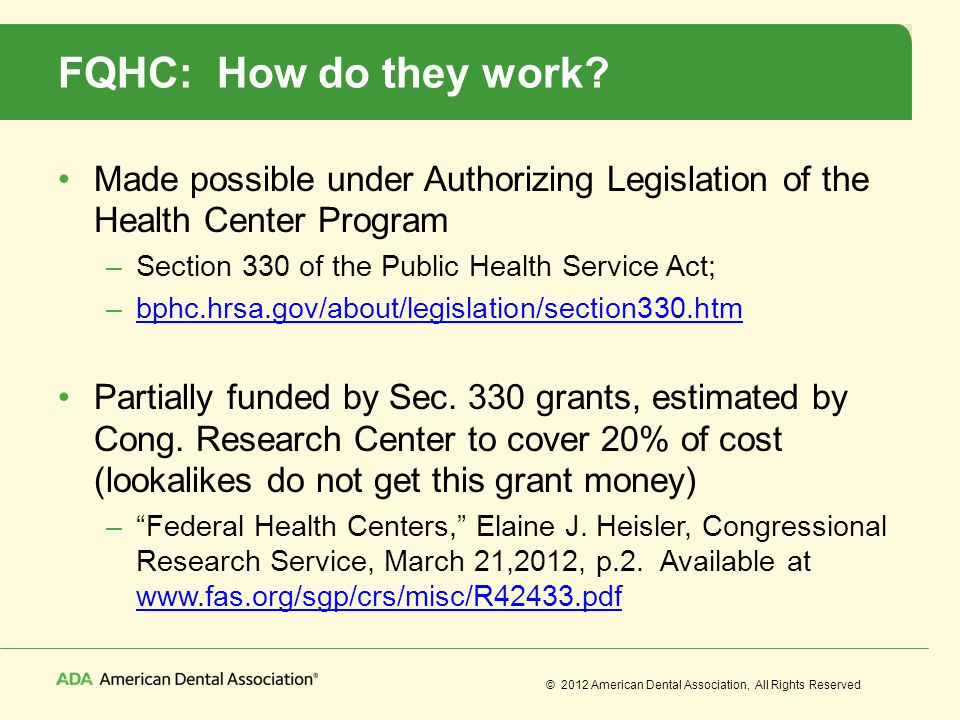 © 2012 American Dental Association, All Rights Reserved FQHC: How do they work? Made possible under Authorizing Legislation of the Health Center Progr