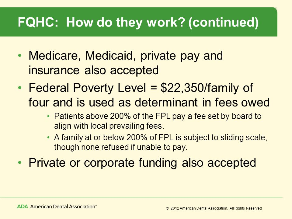 © 2012 American Dental Association, All Rights Reserved FQHC: How do they work? (continued) Medicare, Medicaid, private pay and insurance also accepte
