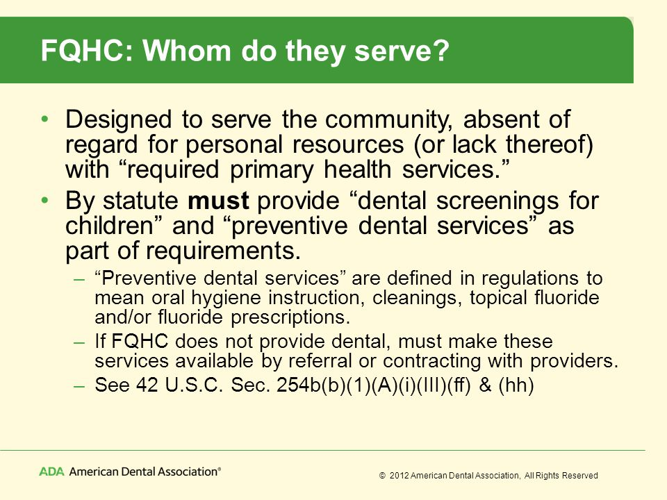© 2012 American Dental Association, All Rights Reserved FQHC: Whom do they serve? Designed to serve the community, absent of regard for personal resou