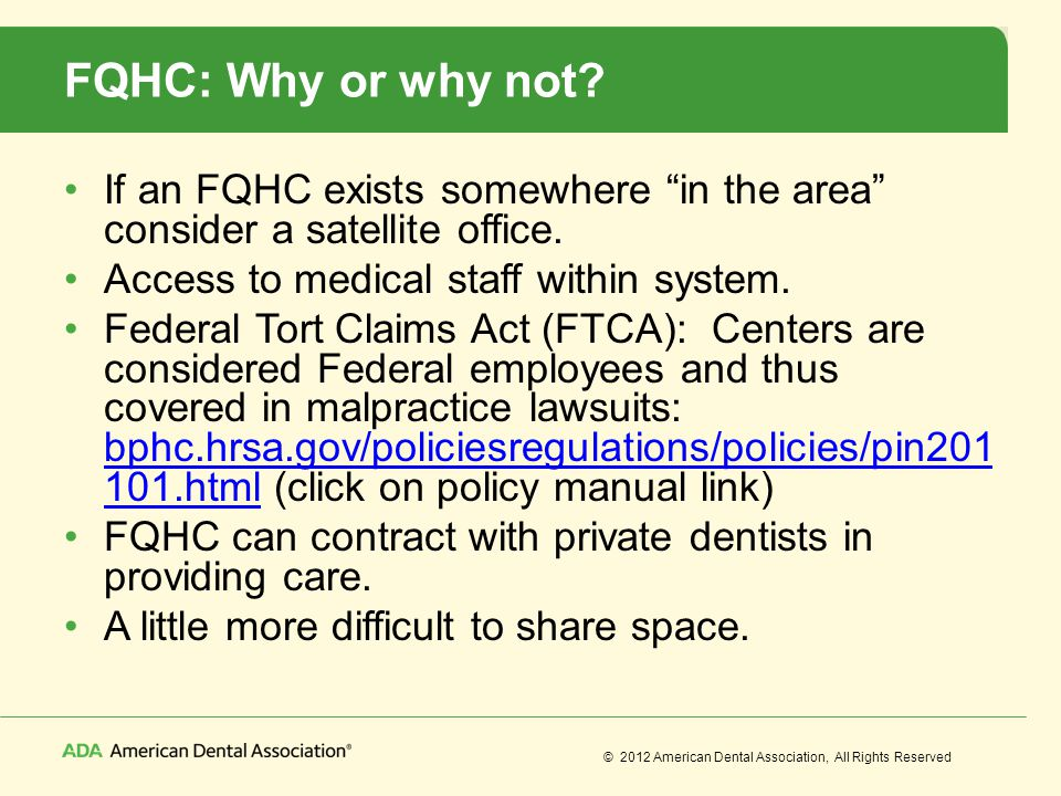 © 2012 American Dental Association, All Rights Reserved FQHC: Why or why not? If an FQHC exists somewhere in the area consider a satellite office. Acc