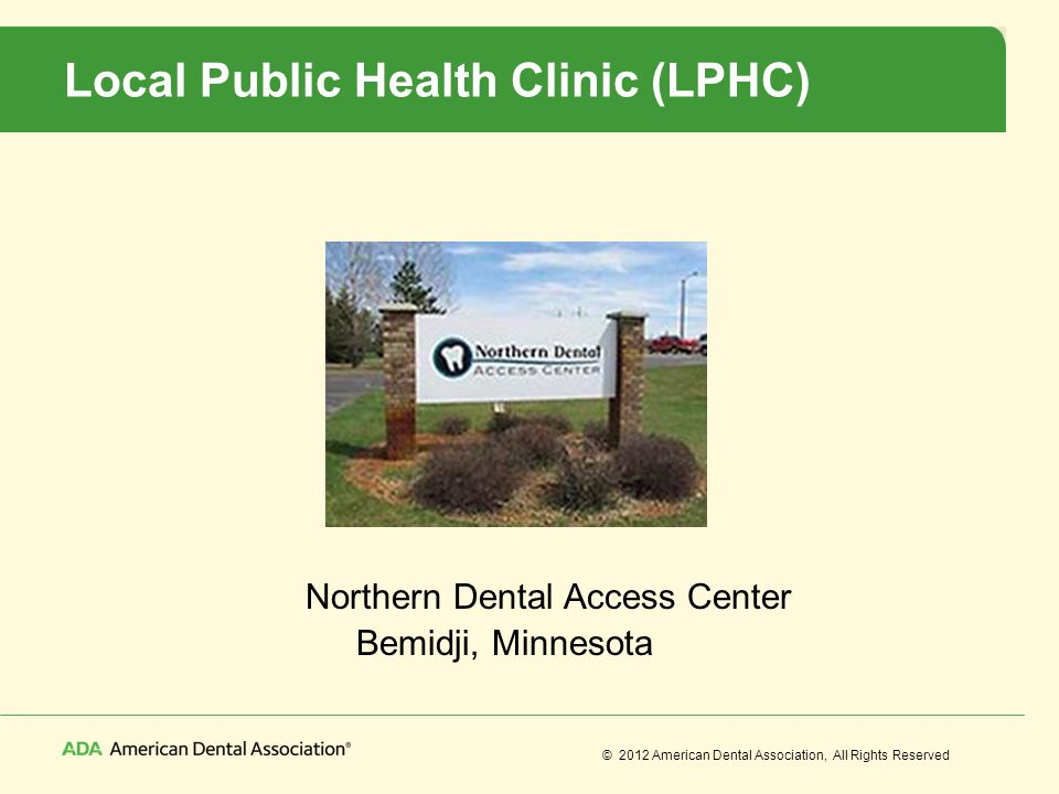 © 2012 American Dental Association, All Rights Reserved Local Public Health Clinic (LPHC) Northern Dental Access Center Bemidji, Minnesota