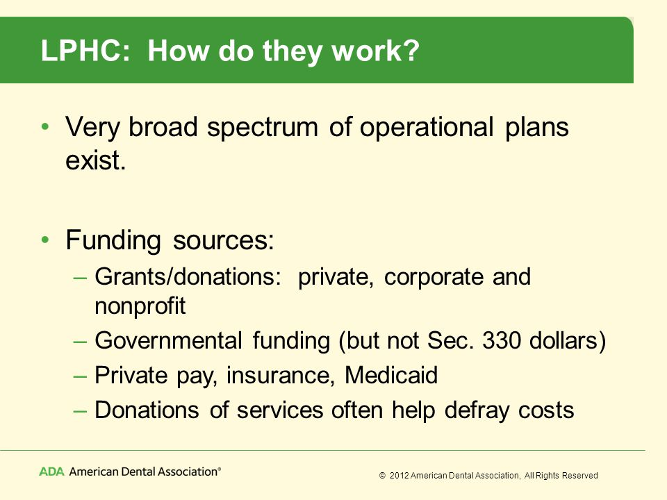 © 2012 American Dental Association, All Rights Reserved LPHC: How do they work? Very broad spectrum of operational plans exist. Funding sources: –Gran