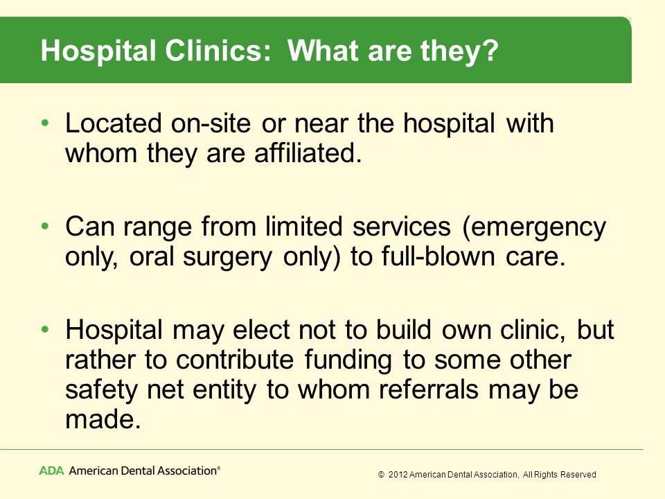 © 2012 American Dental Association, All Rights Reserved Hospital Clinics: What are they? Located on-site or near the hospital with whom they are affil