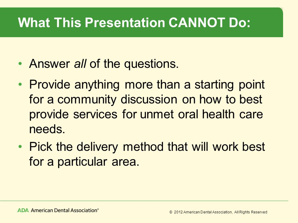 © 2012 American Dental Association, All Rights Reserved What This Presentation CANNOT Do: Answer all of the questions. Provide anything more than a st