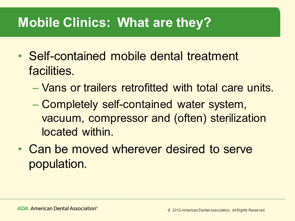 © 2012 American Dental Association, All Rights Reserved Mobile Clinics: What are they? Self-contained mobile dental treatment facilities. –Vans or tra
