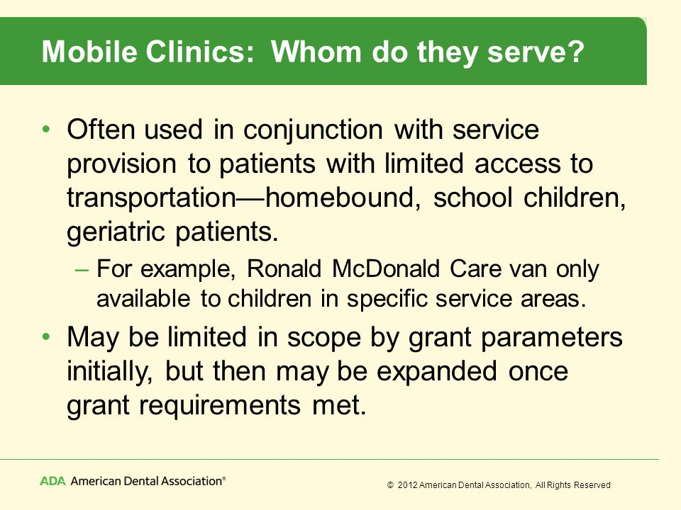 © 2012 American Dental Association, All Rights Reserved Mobile Clinics: Whom do they serve? Often used in conjunction with service provision to patien