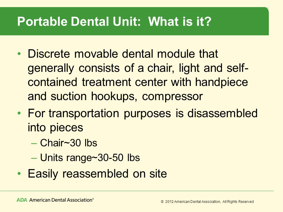© 2012 American Dental Association, All Rights Reserved Portable Dental Unit: What is it? Discrete movable dental module that generally consists of a