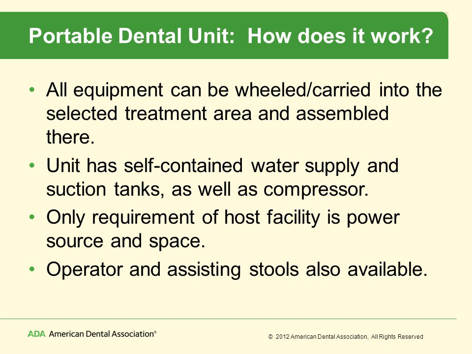 © 2012 American Dental Association, All Rights Reserved Portable Dental Unit: How does it work? All equipment can be wheeled/carried into the selected