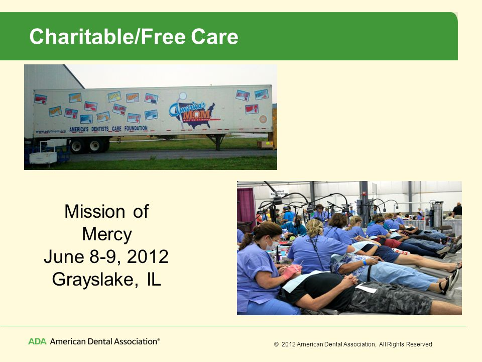 © 2012 American Dental Association, All Rights Reserved Charitable/Free Care Mission of Mercy June 8-9, 2012 Grayslake, IL