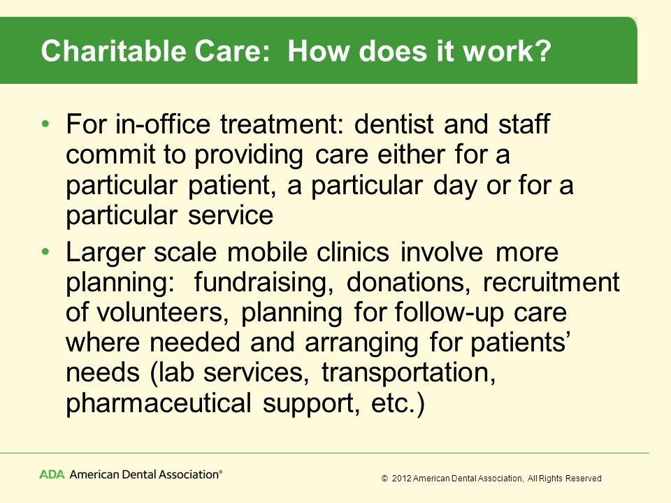 © 2012 American Dental Association, All Rights Reserved Charitable Care: How does it work? For in-office treatment: dentist and staff commit to provid