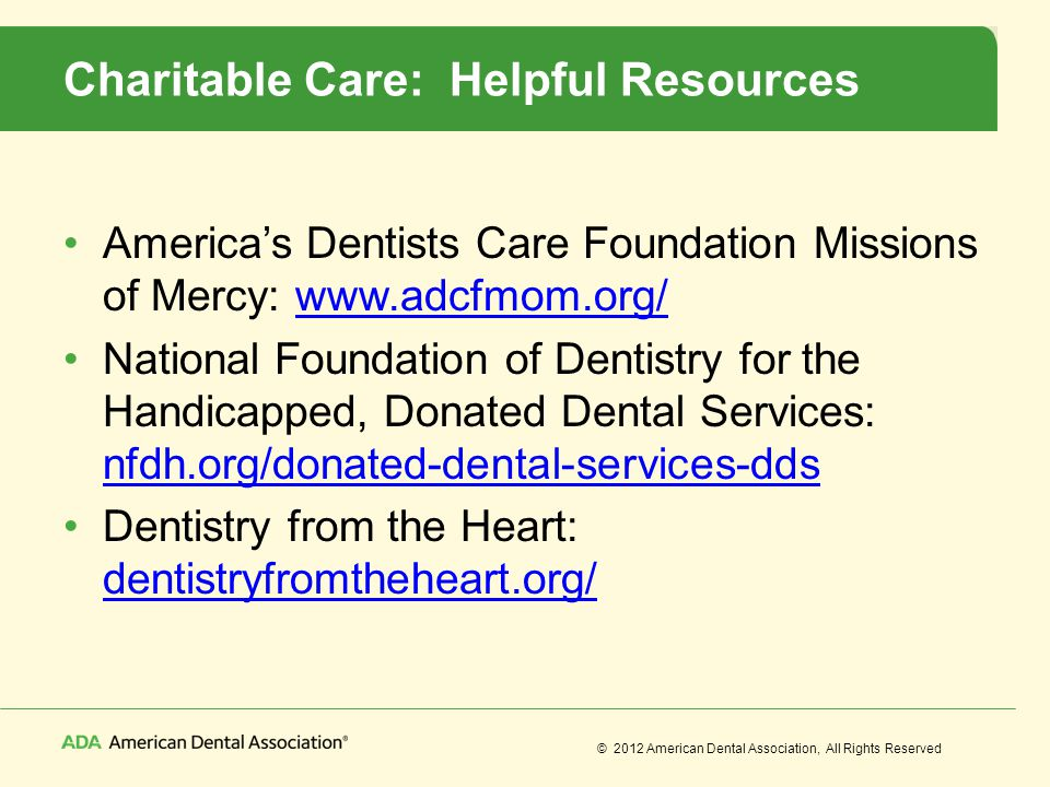 © 2012 American Dental Association, All Rights Reserved Charitable Care: Helpful Resources Americas Dentists Care Foundation Missions of Mercy: www.ad