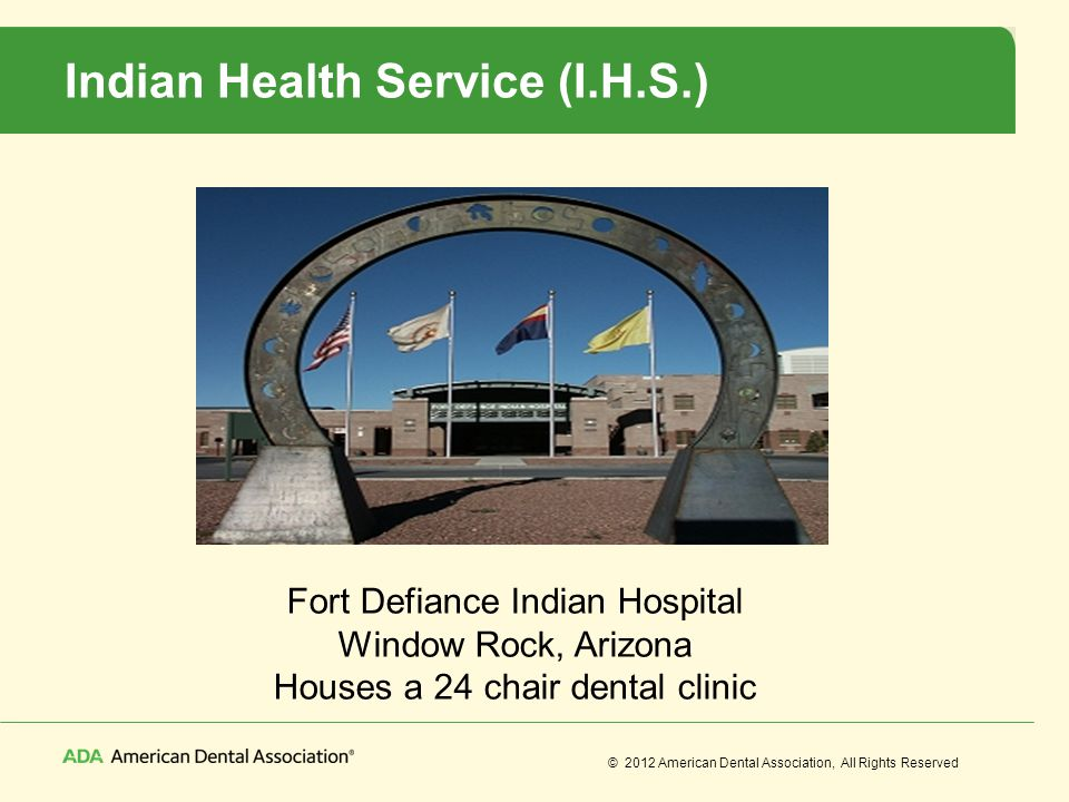 © 2012 American Dental Association, All Rights Reserved Indian Health Service (I.H.S.) Fort Defiance Indian Hospital Window Rock, Arizona Houses a 24