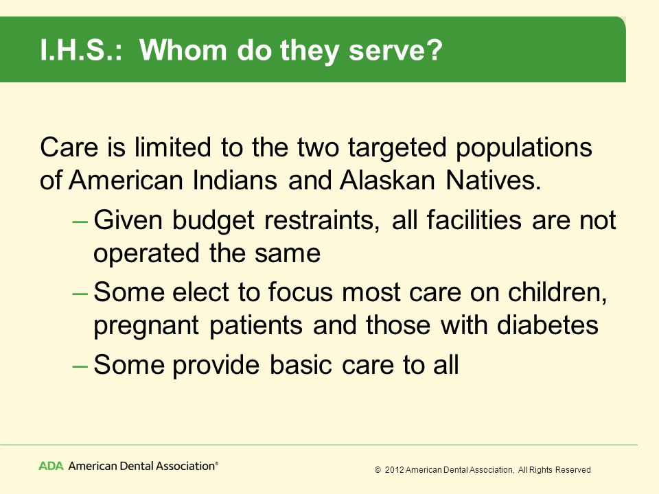 © 2012 American Dental Association, All Rights Reserved I.H.S.: Whom do they serve? Care is limited to the two targeted populations of American Indian