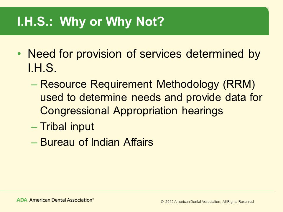 © 2012 American Dental Association, All Rights Reserved I.H.S.: Why or Why Not? Need for provision of services determined by I.H.S. –Resource Requirem
