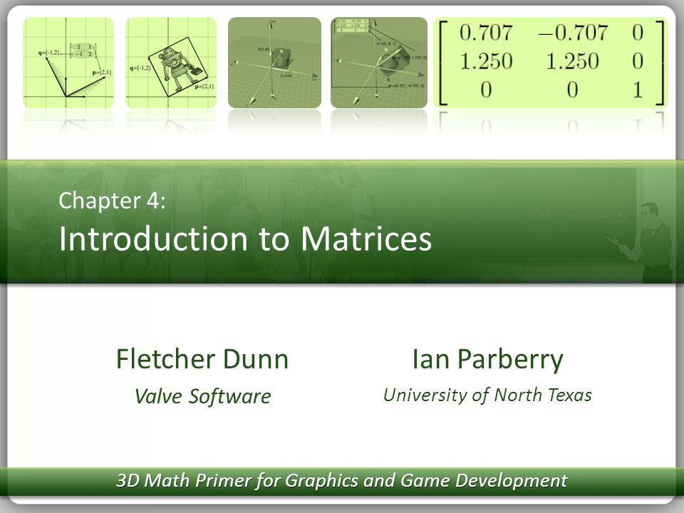 Fletcher Dunn Valve Software Chapter 4: Introduction to Matrices Ian Parberry University of North Texas 3D Math Primer for Graphics and Game Developme