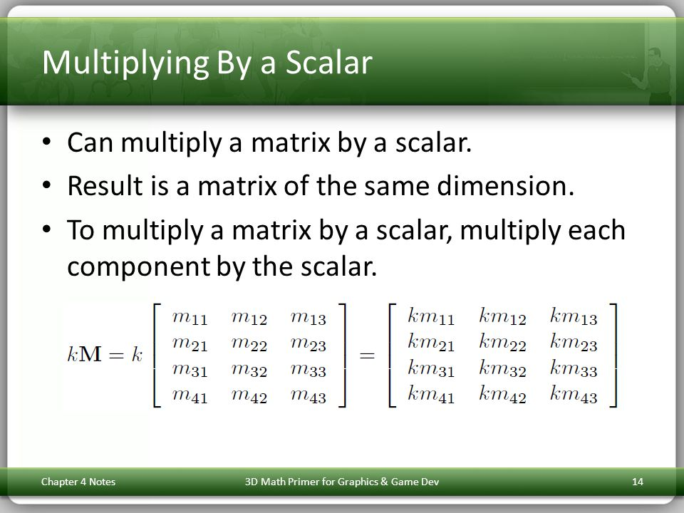 Multiplying By a Scalar Can multiply a matrix by a scalar. Result is a matrix of the same dimension. To multiply a matrix by a scalar, multiply each c