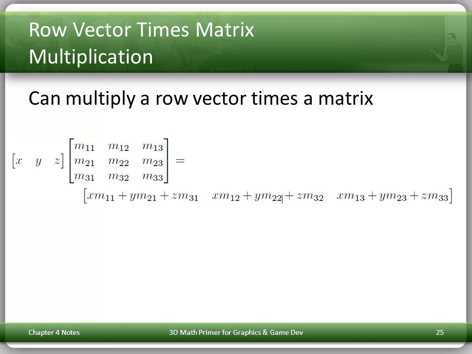 Row Vector Times Matrix Multiplication Can multiply a row vector times a matrix Chapter 4 Notes3D Math Primer for Graphics & Game Dev25