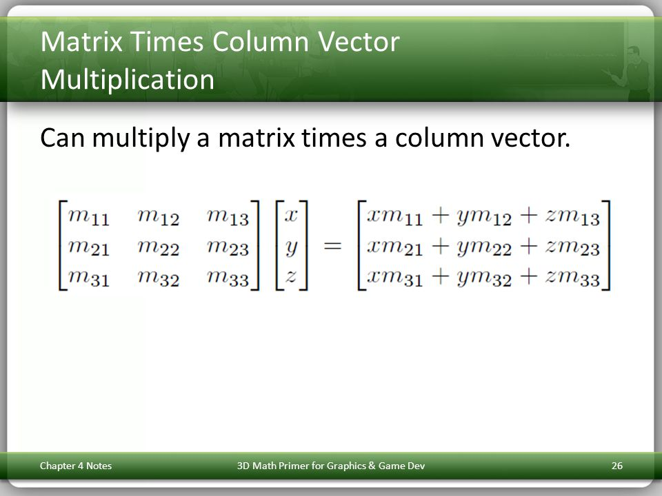 Matrix Times Column Vector Multiplication Can multiply a matrix times a column vector. Chapter 4 Notes3D Math Primer for Graphics & Game Dev26