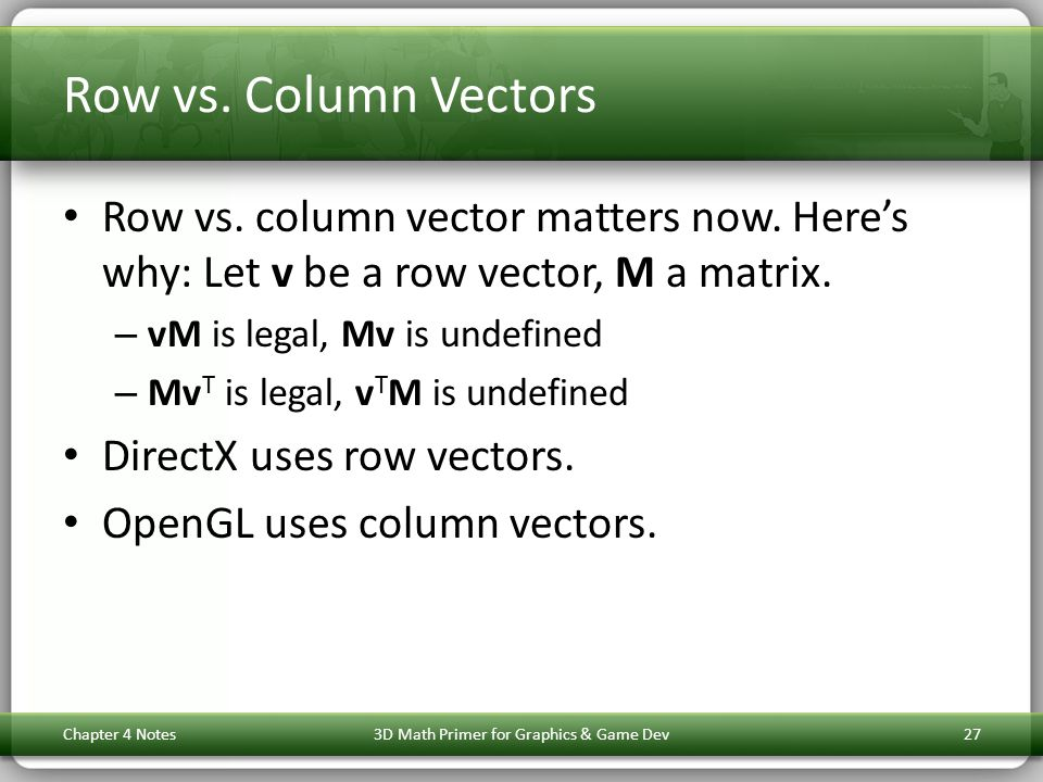 Row vs. Column Vectors Row vs. column vector matters now. Heres why: Let v be a row vector, M a matrix. – vM is legal, Mv is undefined – Mv T is legal