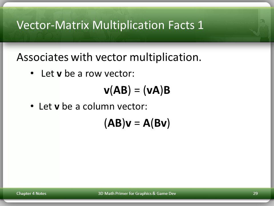 Vector-Matrix Multiplication Facts 1 Associates with vector multiplication. Let v be a row vector: v(AB) = (vA)B Let v be a column vector: (AB)v = A(B