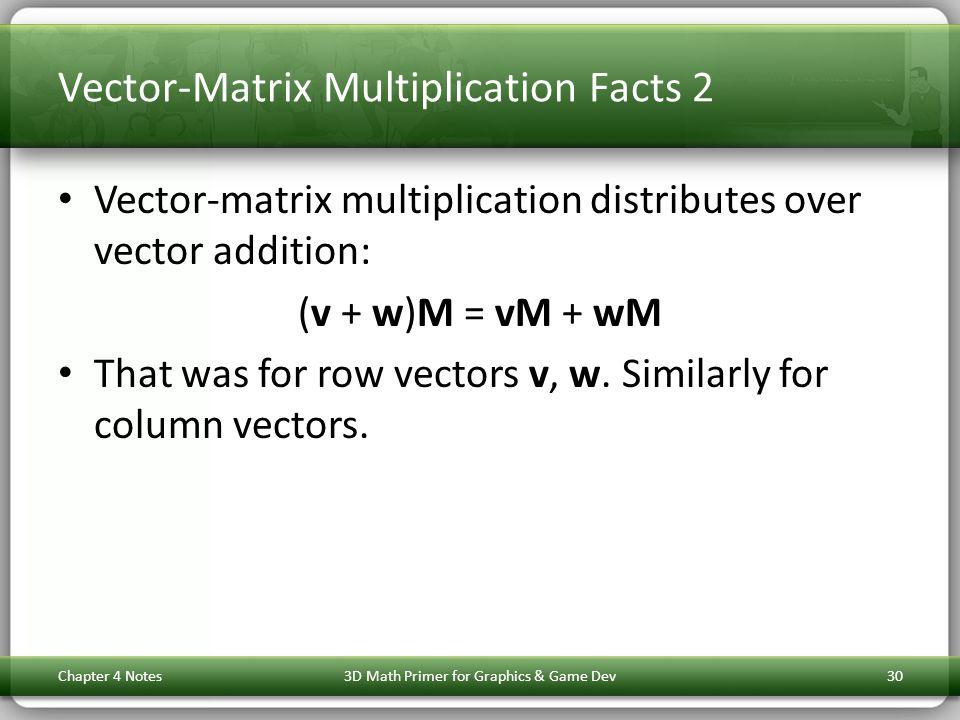 Vector-Matrix Multiplication Facts 2 Vector-matrix multiplication distributes over vector addition: (v + w)M = vM + wM That was for row vectors v, w.