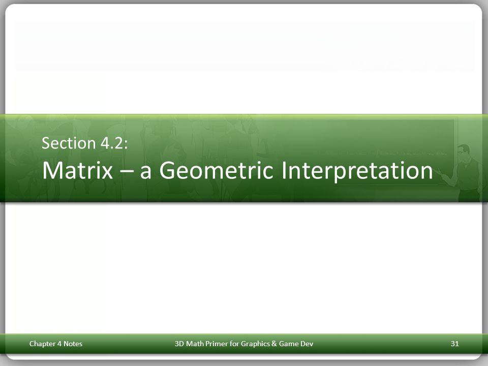 Section 4.2: Matrix – a Geometric Interpretation Chapter 4 Notes3D Math Primer for Graphics & Game Dev31