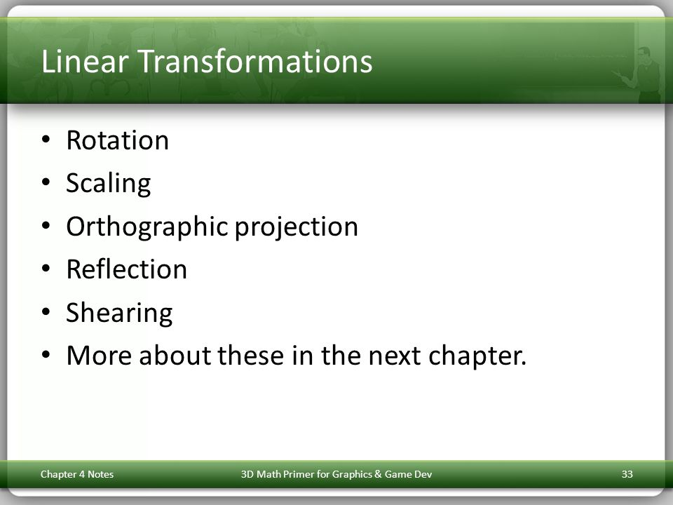 Linear Transformations Rotation Scaling Orthographic projection Reflection Shearing More about these in the next chapter. Chapter 4 Notes3D Math Prime