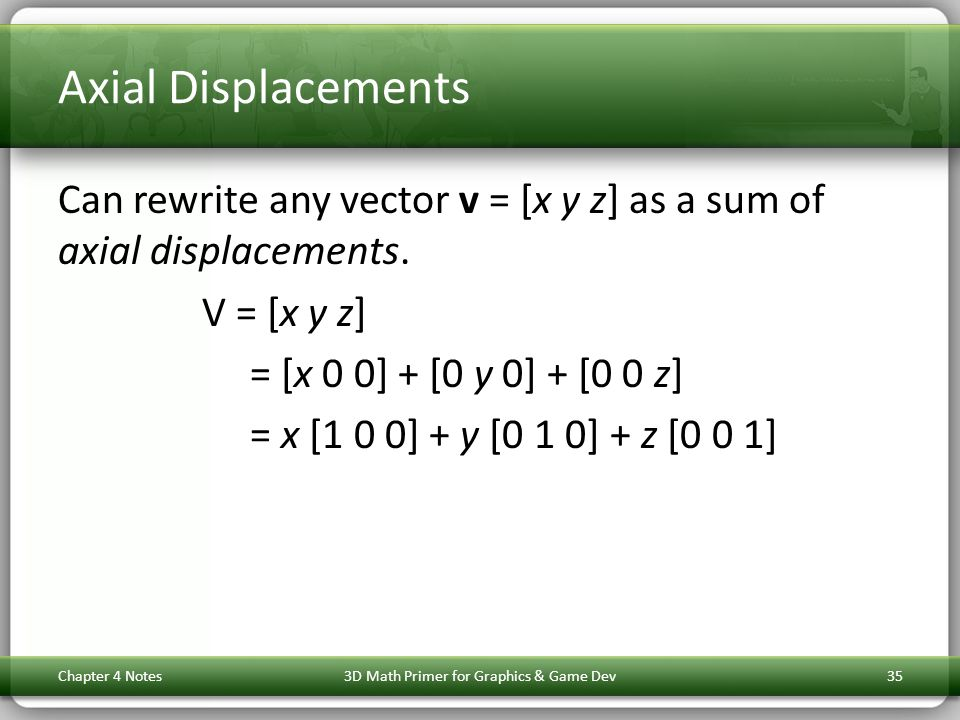 Axial Displacements Can rewrite any vector v = [x y z] as a sum of axial displacements. V = [x y z] = [x 0 0] + [0 y 0] + [0 0 z] = x [1 0 0] + y [0 1