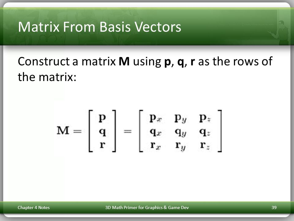 Matrix From Basis Vectors Construct a matrix M using p, q, r as the rows of the matrix: Chapter 4 Notes3D Math Primer for Graphics & Game Dev39