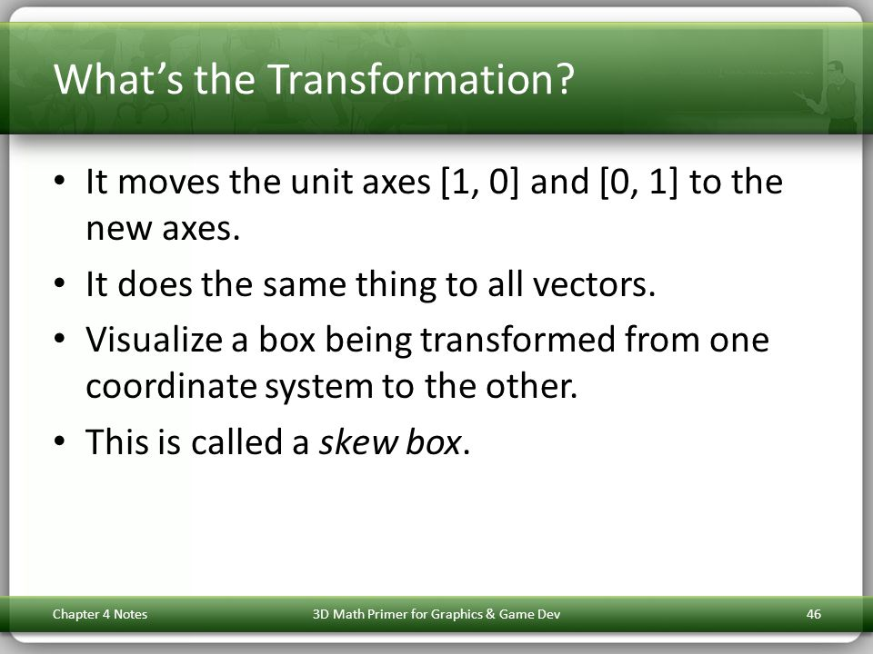 Whats the Transformation? It moves the unit axes [1, 0] and [0, 1] to the new axes. It does the same thing to all vectors. Visualize a box being trans