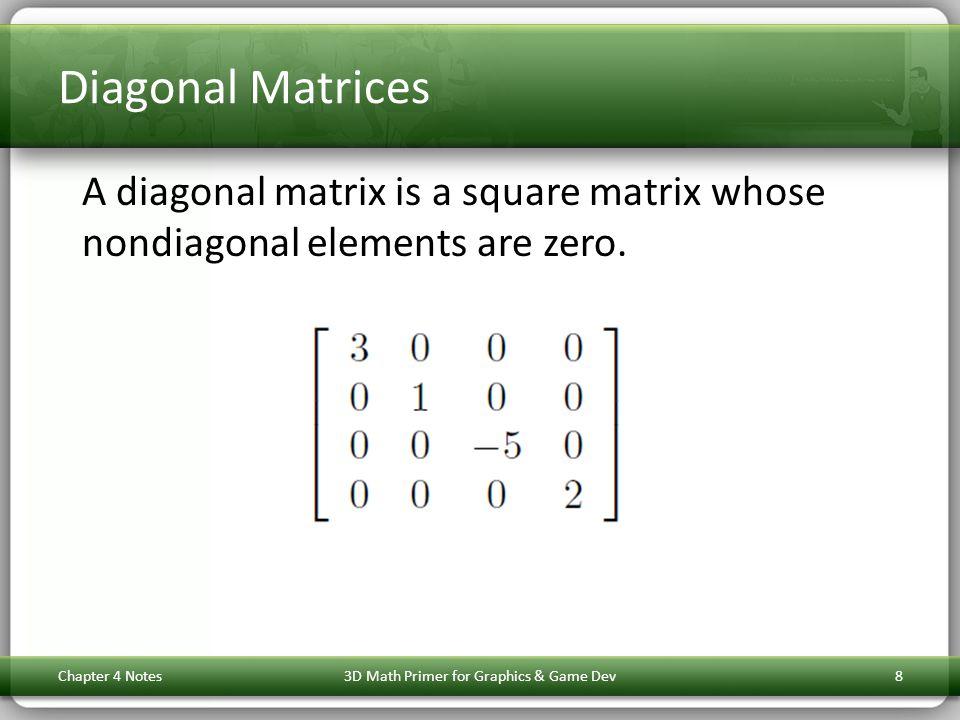 Diagonal Matrices A diagonal matrix is a square matrix whose nondiagonal elements are zero. Chapter 4 Notes3D Math Primer for Graphics & Game Dev8