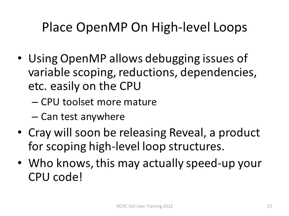 Place OpenMP On High-level Loops Using OpenMP allows debugging issues of variable scoping, reductions, dependencies, etc. easily on the CPU – CPU tool