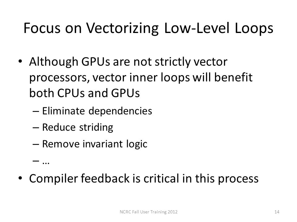 Focus on Vectorizing Low-Level Loops Although GPUs are not strictly vector processors, vector inner loops will benefit both CPUs and GPUs – Eliminate