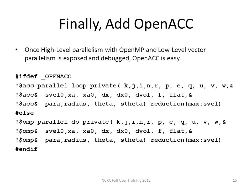 Finally, Add OpenACC Once High-Level parallelism with OpenMP and Low-Level vector parallelism is exposed and debugged, OpenACC is easy. #ifdef _OPENAC