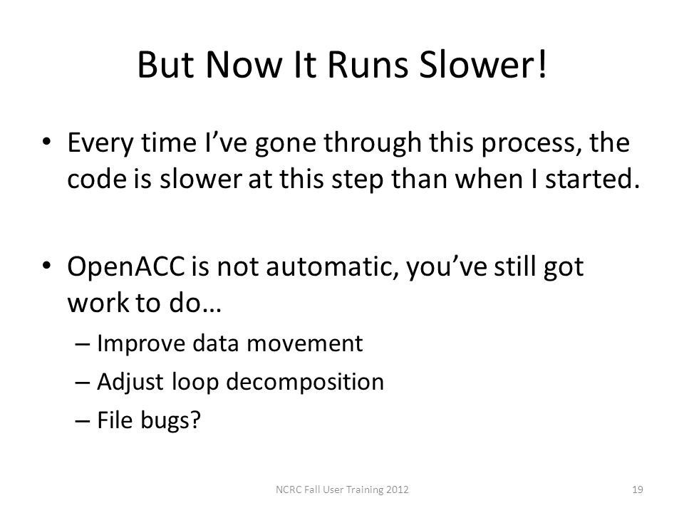 But Now It Runs Slower! Every time Ive gone through this process, the code is slower at this step than when I started. OpenACC is not automatic, youve