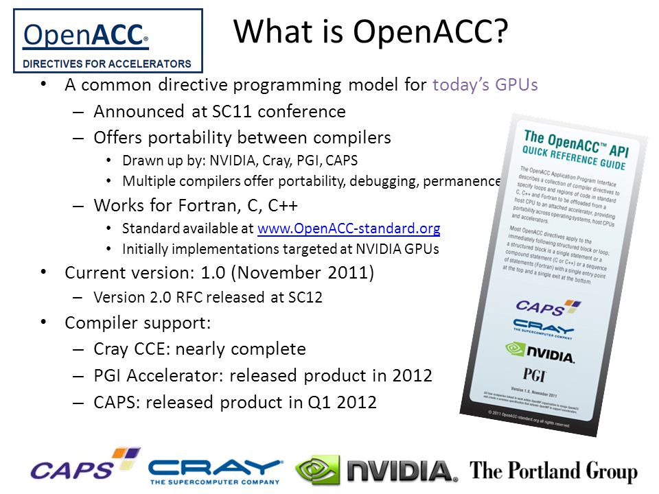 A common directive programming model for todays GPUs – Announced at SC11 conference – Offers portability between compilers Drawn up by: NVIDIA, Cray,