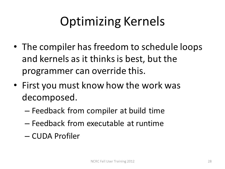 Optimizing Kernels The compiler has freedom to schedule loops and kernels as it thinks is best, but the programmer can override this. First you must k