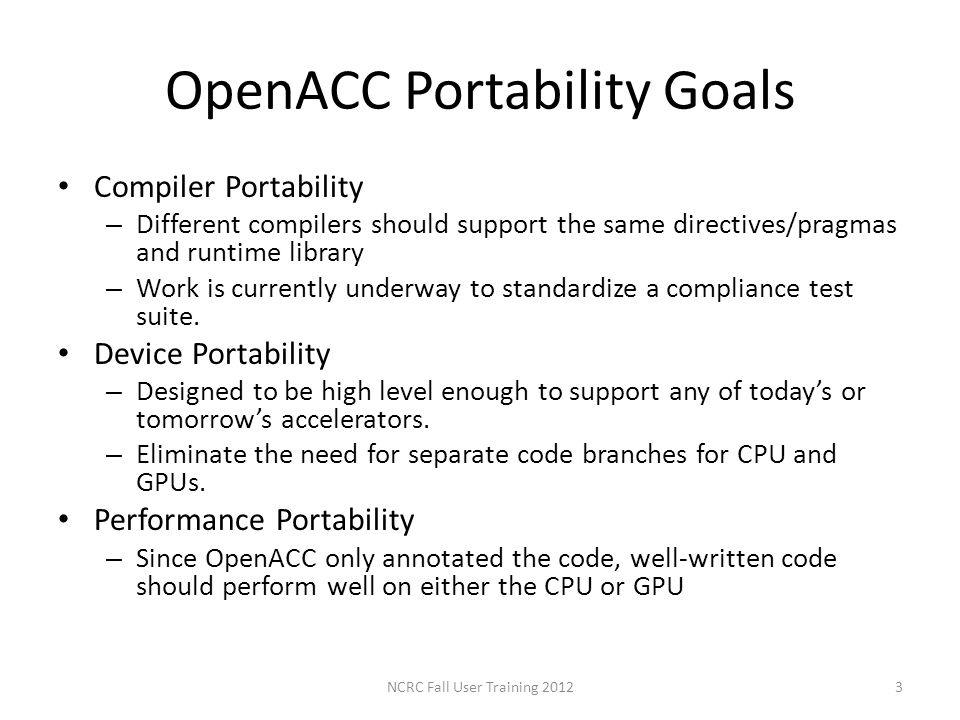 OpenACC Portability Goals Compiler Portability – Different compilers should support the same directives/pragmas and runtime library – Work is currentl