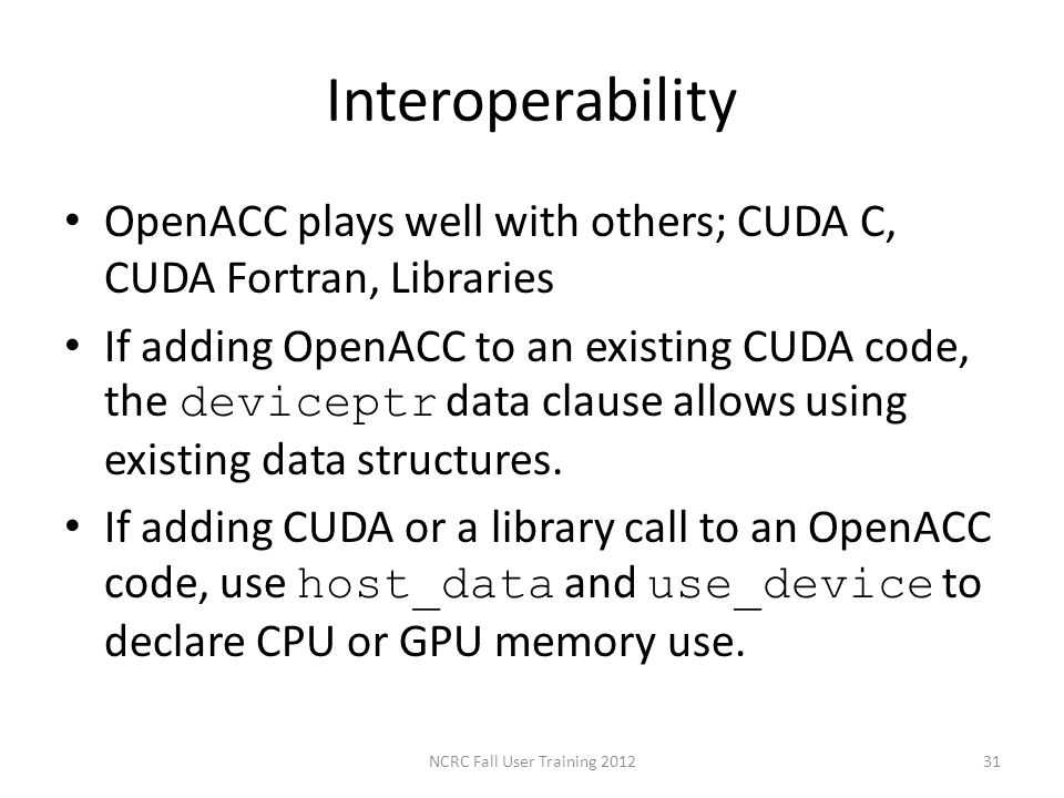 Interoperability OpenACC plays well with others; CUDA C, CUDA Fortran, Libraries If adding OpenACC to an existing CUDA code, the deviceptr data clause