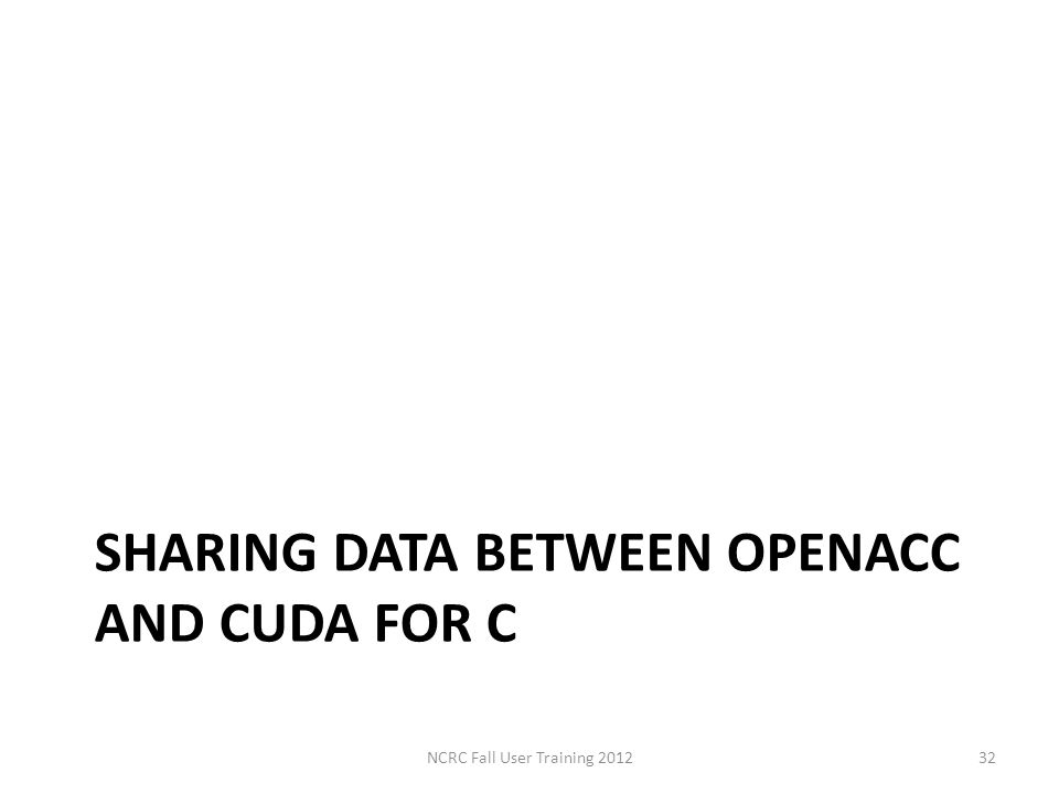 SHARING DATA BETWEEN OPENACC AND CUDA FOR C NCRC Fall User Training 201232
