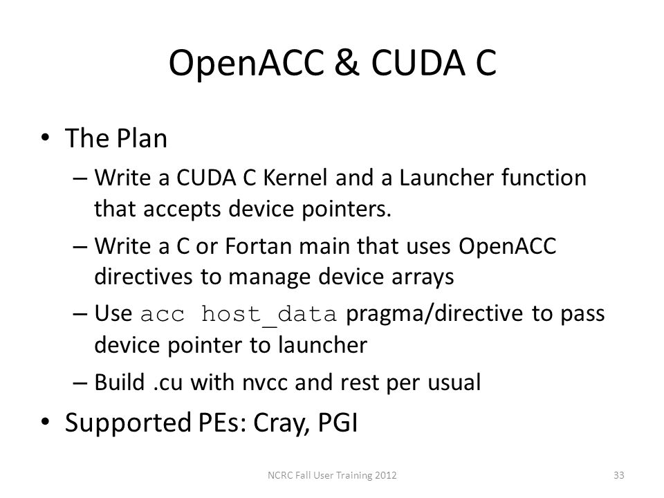 OpenACC & CUDA C The Plan – Write a CUDA C Kernel and a Launcher function that accepts device pointers. – Write a C or Fortan main that uses OpenACC d